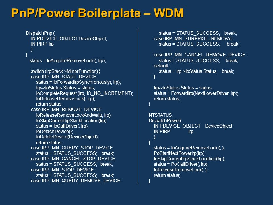 PnP/Power Boilerplate – WDM DispatchPnp ( IN PDEVICE_OBJECT DeviceObject, IN PIRP Irp ) { status = IoAcquireRemoveLock (, Irp); switch (irpStack->Mino