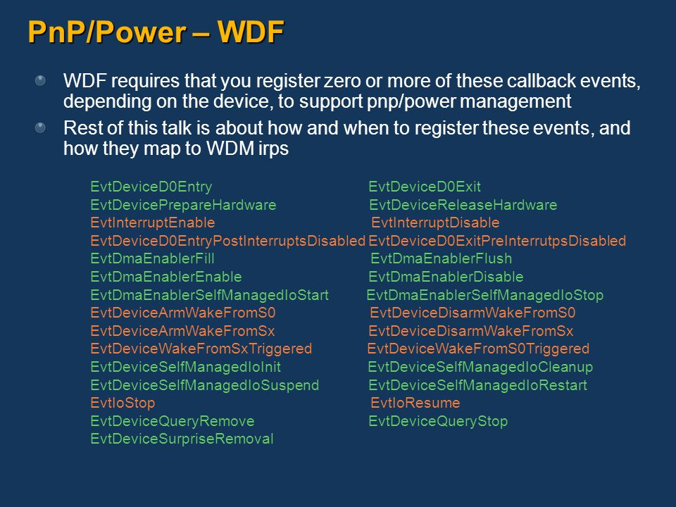PnP/Power – WDF WDF requires that you register zero or more of these callback events, depending on the device, to support pnp/power management Rest of
