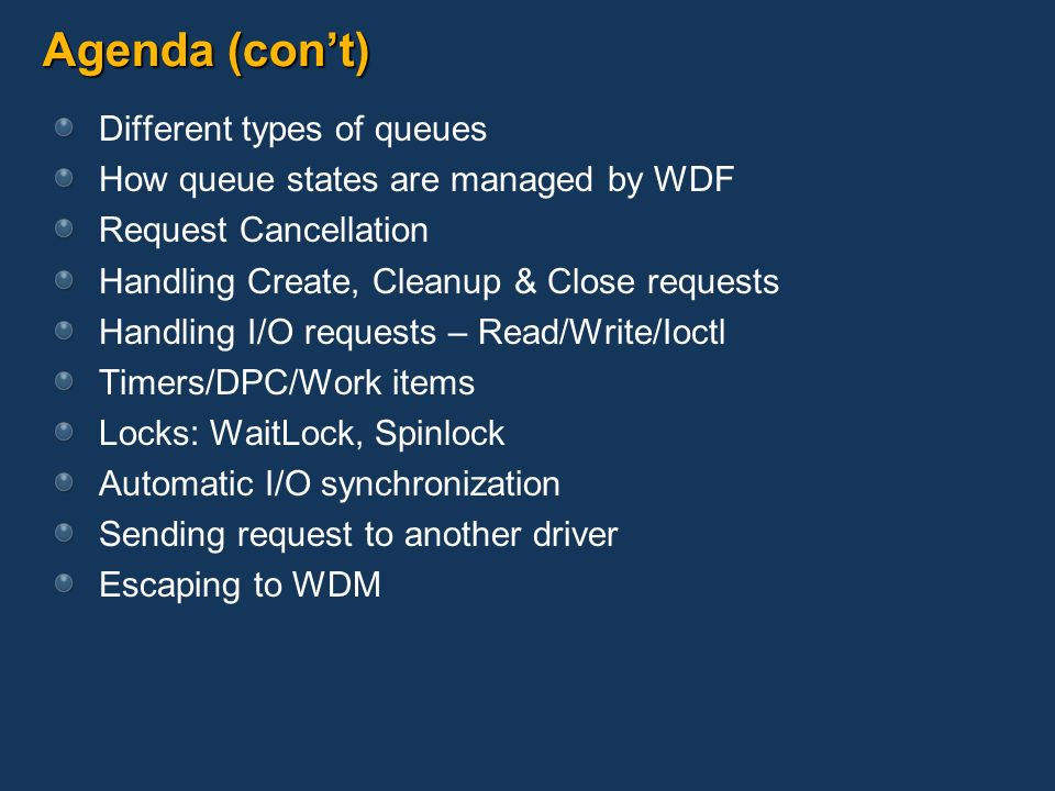 Agenda (cont) Different types of queues How queue states are managed by WDF Request Cancellation Handling Create, Cleanup & Close requests Handling I/