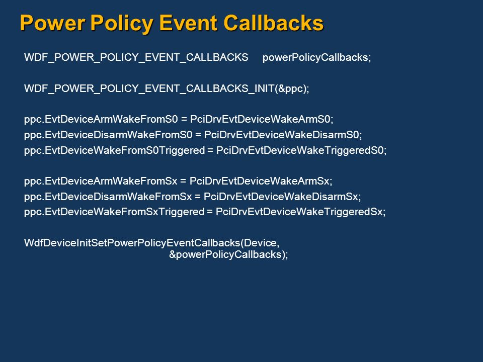 Power Policy Event Callbacks WDF_POWER_POLICY_EVENT_CALLBACKS powerPolicyCallbacks; WDF_POWER_POLICY_EVENT_CALLBACKS_INIT(&ppc); ppc.EvtDeviceArmWakeF