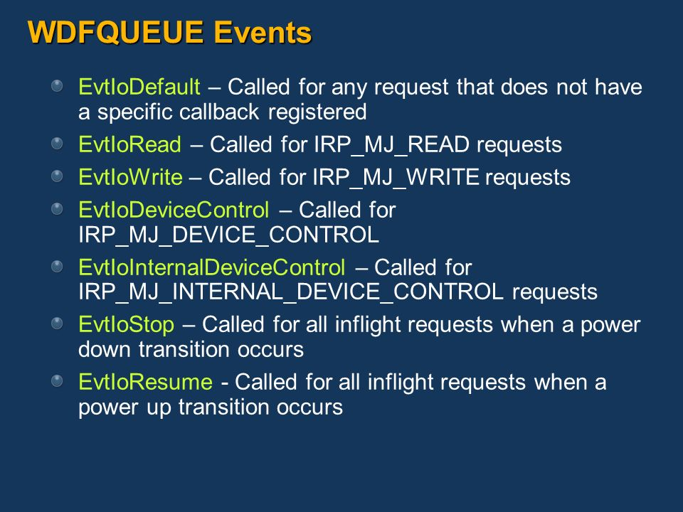 WDFQUEUE Events EvtIoDefault – Called for any request that does not have a specific callback registered EvtIoRead – Called for IRP_MJ_READ requests Ev