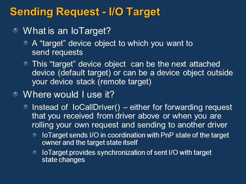 Sending Request - I/O Target What is an IoTarget? A target device object to which you want to send requests This target device object can be the next