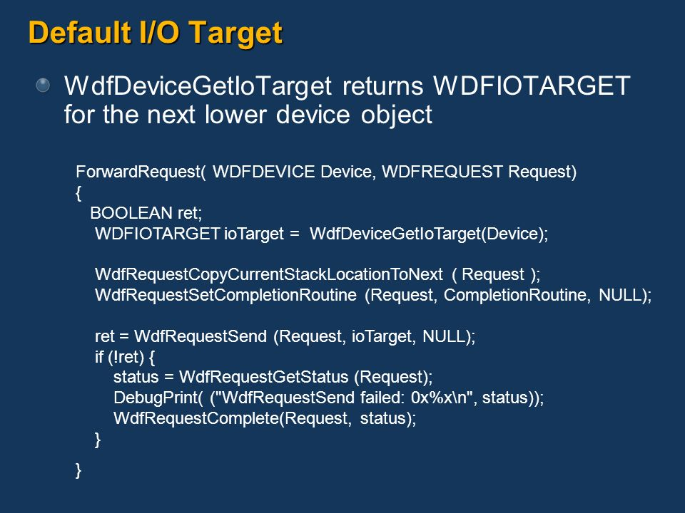 Default I/O Target WdfDeviceGetIoTarget returns WDFIOTARGET for the next lower device object ForwardRequest( WDFDEVICE Device, WDFREQUEST Request) { B