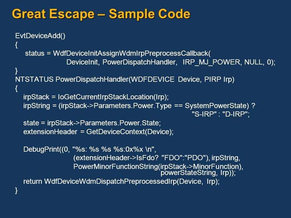 Great Escape – Sample Code EvtDeviceAdd() { status = WdfDeviceInitAssignWdmIrpPreprocessCallback( DeviceInit, PowerDispatchHandler, IRP_MJ_POWER, NULL