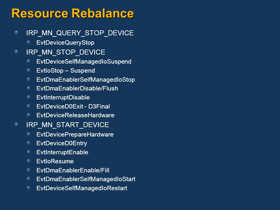Resource Rebalance IRP_MN_QUERY_STOP_DEVICE EvtDeviceQueryStop IRP_MN_STOP_DEVICE EvtDeviceSelfManagedIoSuspend EvtIoStop – Suspend EvtDmaEnablerSelfM