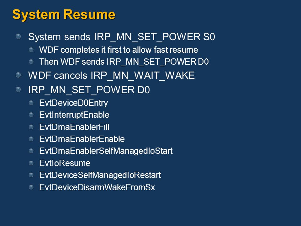 System Resume System sends IRP_MN_SET_POWER S0 WDF completes it first to allow fast resume Then WDF sends IRP_MN_SET_POWER D0 WDF cancels IRP_MN_WAIT_