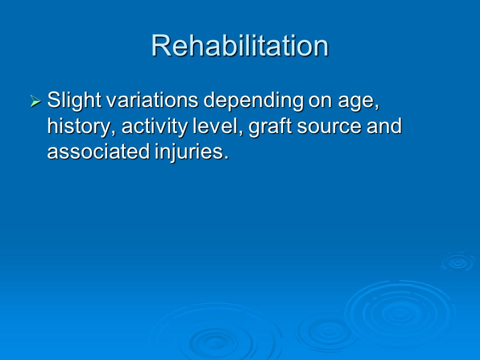 Rehabilitation Slight variations depending on age, history, activity level, graft source and associated injuries. Slight variations depending on age,