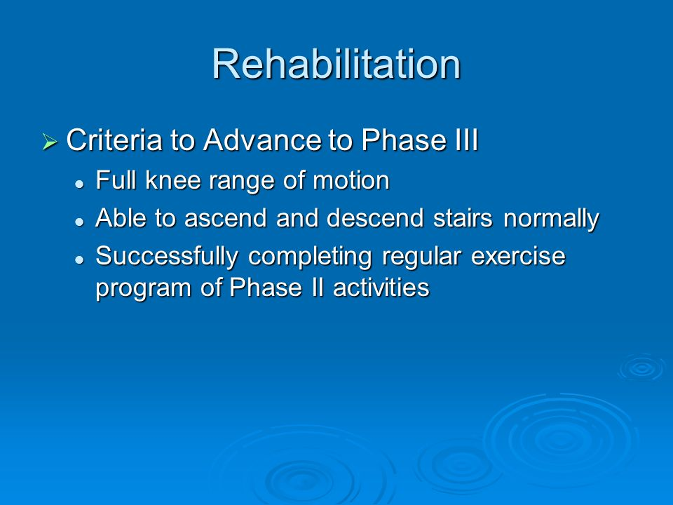 Rehabilitation Criteria to Advance to Phase III Criteria to Advance to Phase III Full knee range of motion Full knee range of motion Able to ascend an