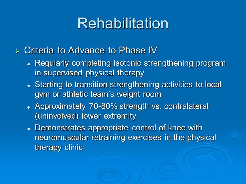 Rehabilitation Criteria to Advance to Phase IV Criteria to Advance to Phase IV Regularly completing isotonic strengthening program in supervised physi