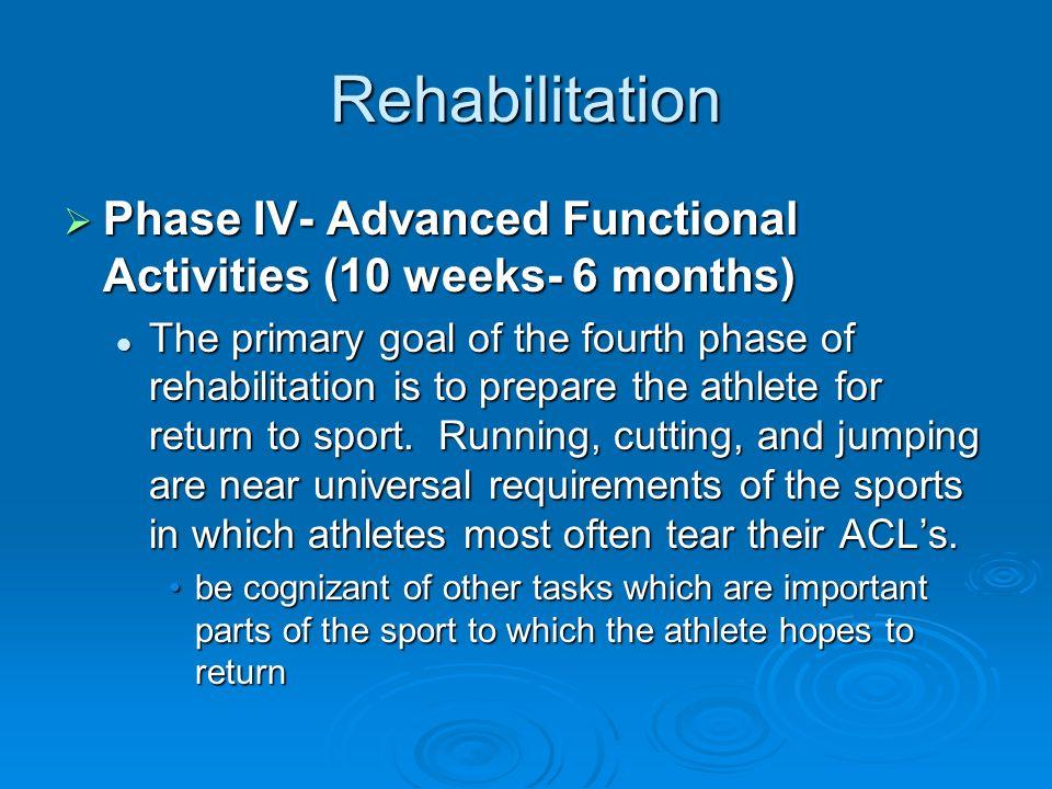 Rehabilitation Phase IV- Advanced Functional Activities (10 weeks- 6 months) Phase IV- Advanced Functional Activities (10 weeks- 6 months) The primary