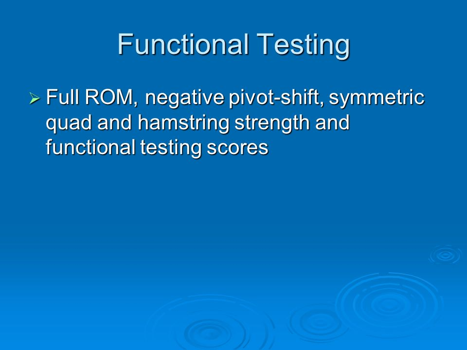 Functional Testing Full ROM, negative pivot-shift, symmetric quad and hamstring strength and functional testing scores Full ROM, negative pivot-shift,