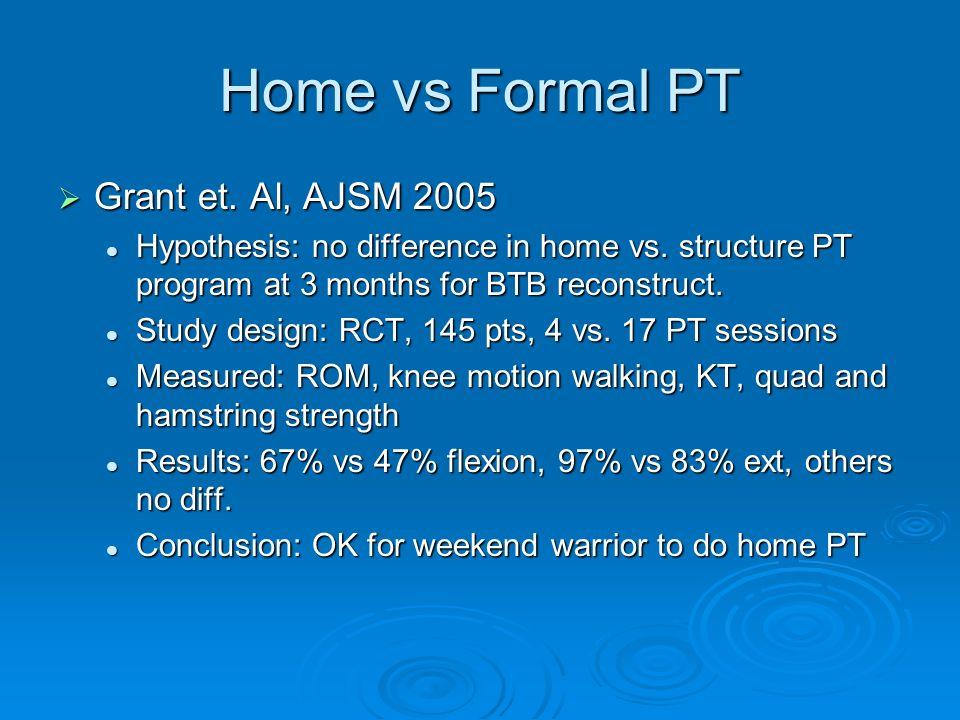 Home vs Formal PT Grant et. Al, AJSM 2005 Grant et. Al, AJSM 2005 Hypothesis: no difference in home vs. structure PT program at 3 months for BTB recon
