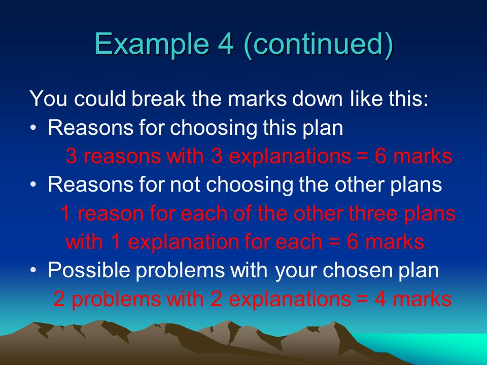 Example 4 (continued) You could break the marks down like this: Reasons for choosing this plan 3 reasons with 3 explanations = 6 marks Reasons for not