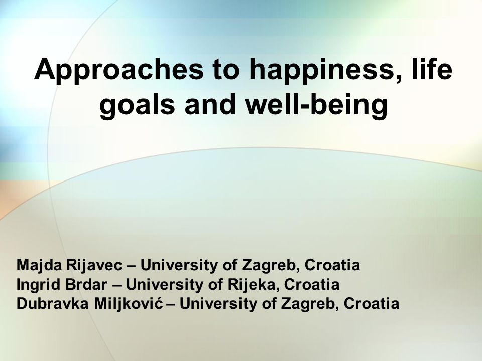 Approaches to happiness, life goals and well-being Majda Rijavec – University of Zagreb, Croatia Ingrid Brdar – University of Rijeka, Croatia Dubravka