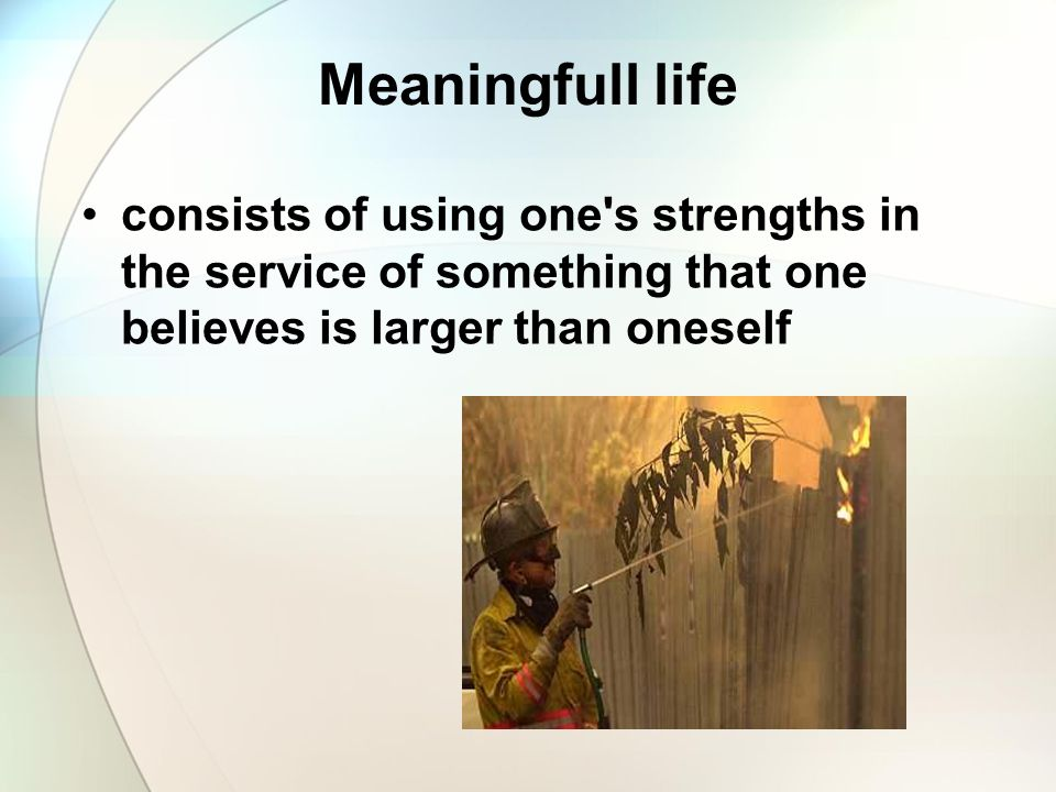 Meaningfull life consists of using one's strengths in the service of something that one believes is larger than oneself