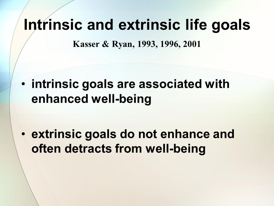 Intrinsic and extrinsic life goals Kasser & Ryan, 1993, 1996, 2001 intrinsic goals are associated with enhanced well-being extrinsic goals do not enha