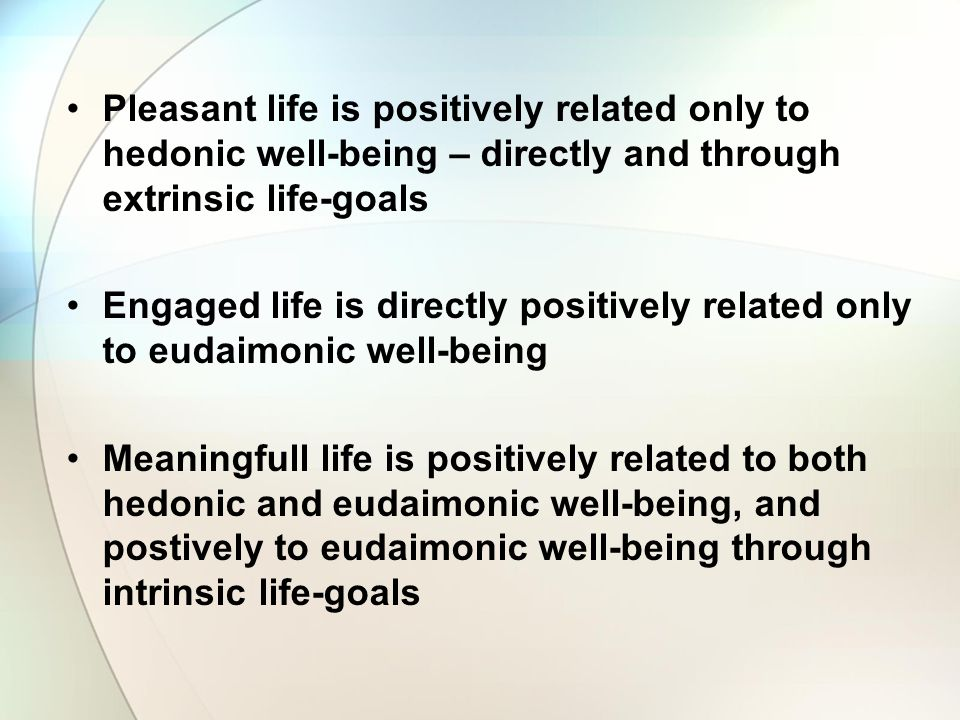 Pleasant life is positively related only to hedonic well-being – directly and through extrinsic life-goals Engaged life is directly positively related