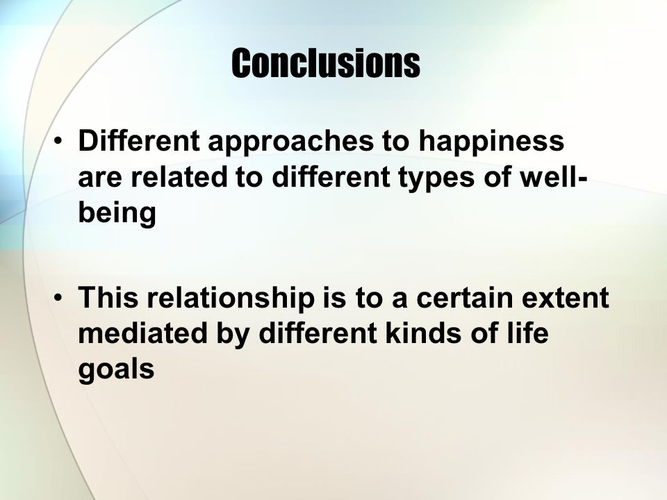 Conclusions Different approaches to happiness are related to different types of well- being This relationship is to a certain extent mediated by diffe