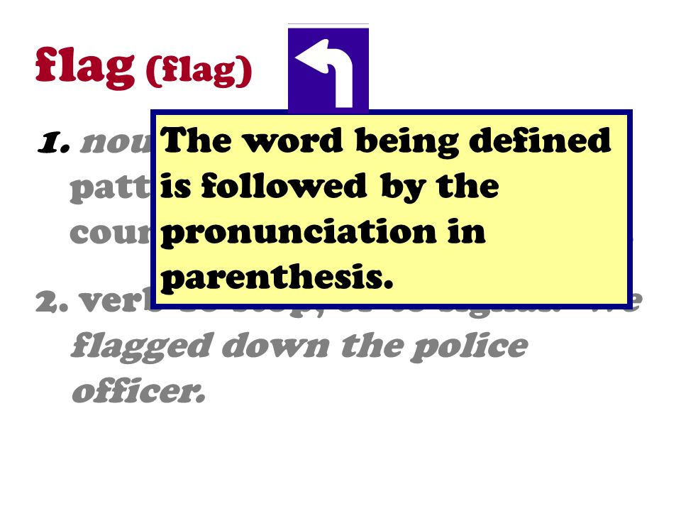 flag (flag) 1. noun A piece of cloth with a pattern or symbol of a country, an organization, etc. 2. verb To stop, or to signal. We flagged down the p
