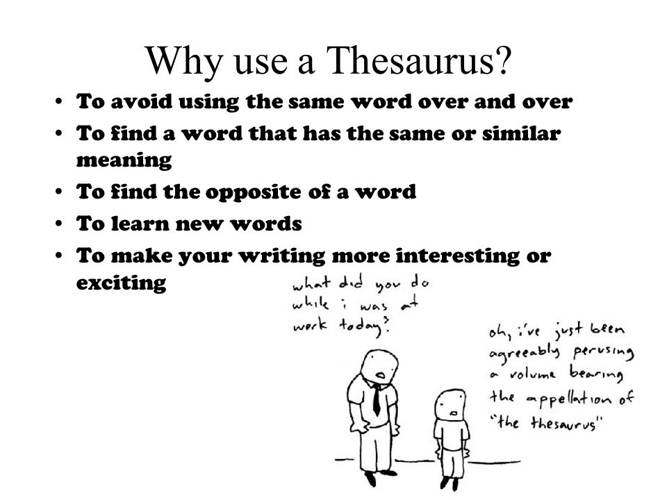 Why use a Thesaurus? To avoid using the same word over and over To find a word that has the same or similar meaning To find the opposite of a word To