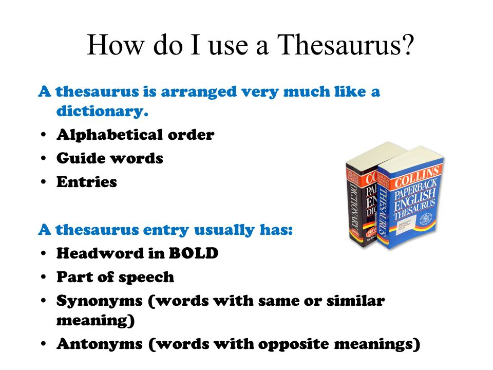 How do I use a Thesaurus? A thesaurus is arranged very much like a dictionary. Alphabetical order Guide words Entries A thesaurus entry usually has: H