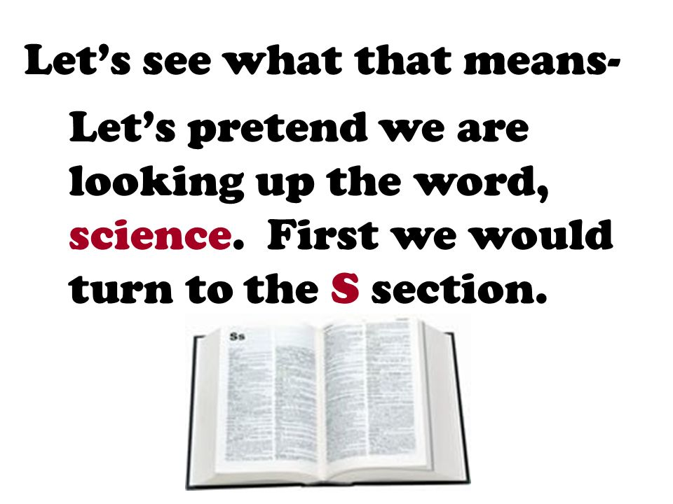 Lets see what that means- Lets pretend we are looking up the word, science. First we would turn to the S section.