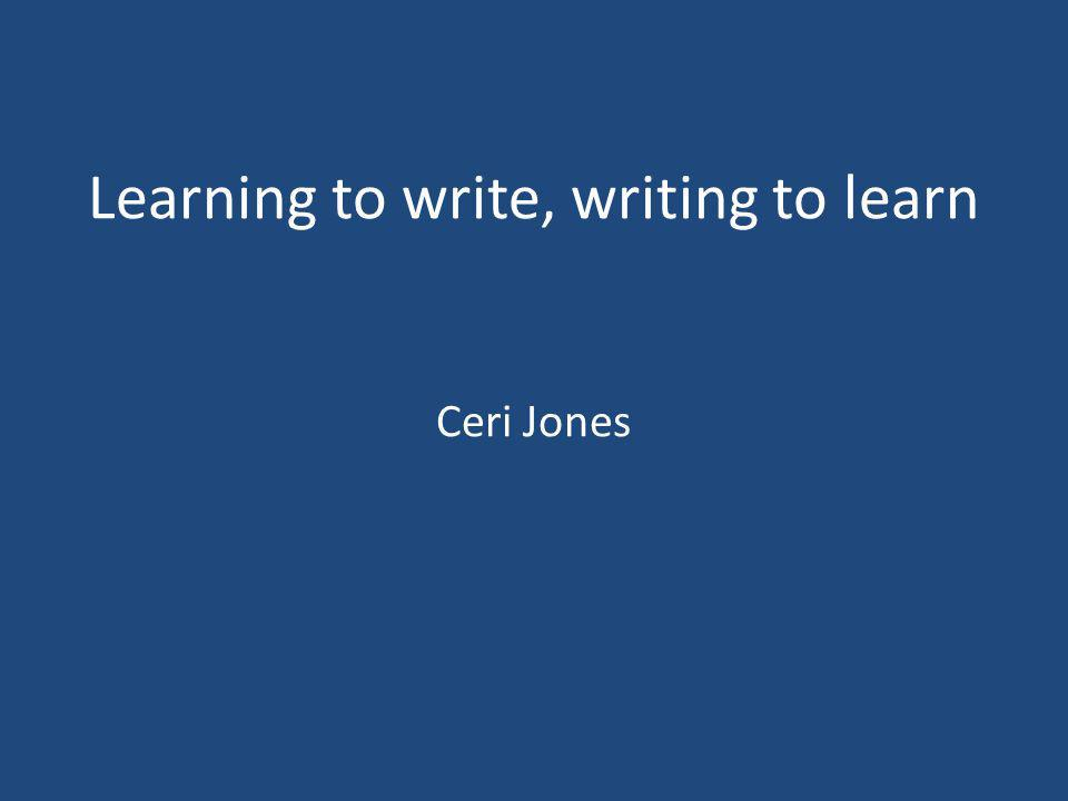 Learning to write, writing to learn Ceri Jones