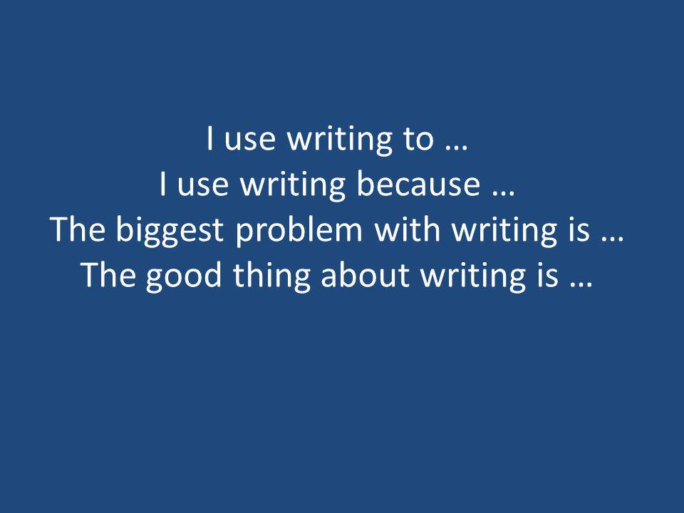 I use writing to … I use writing because … The biggest problem with writing is … The good thing about writing is …