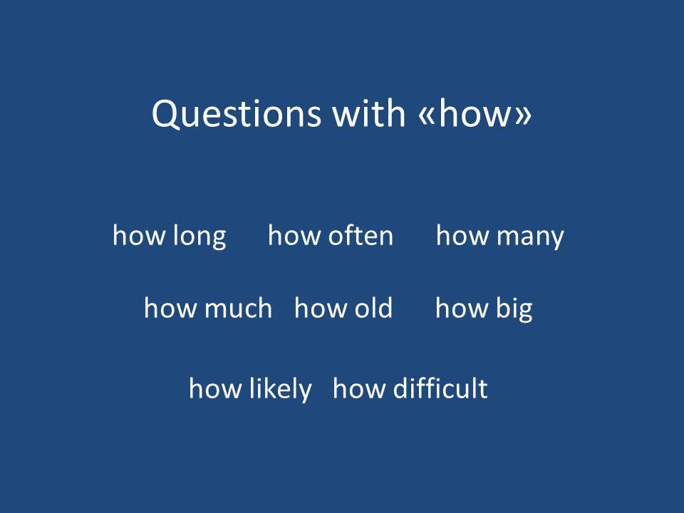 Questions with «how» how long how often how many how much how old how big how likely how difficult