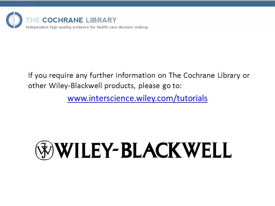 If you require any further information on The Cochrane Library or other Wiley-Blackwell products, please go to: www.interscience.wiley.com/tutorials