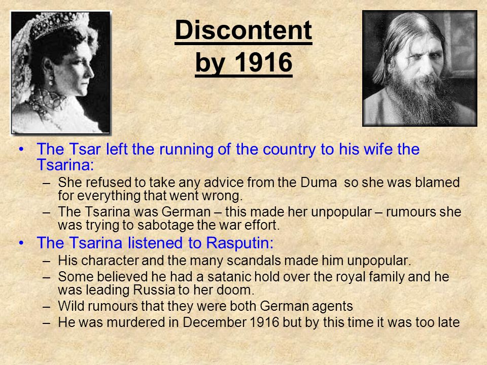 The Tsar left the running of the country to his wife the Tsarina: –She refused to take any advice from the Duma so she was blamed for everything that