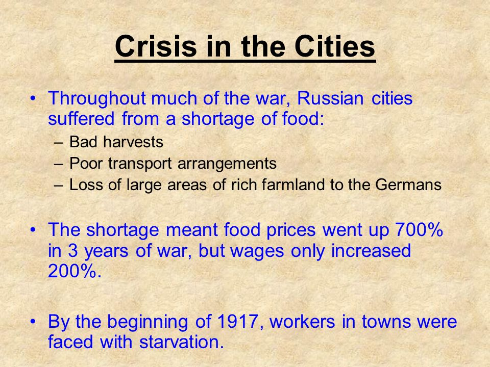 Crisis in the Cities Throughout much of the war, Russian cities suffered from a shortage of food: –Bad harvests –Poor transport arrangements –Loss of