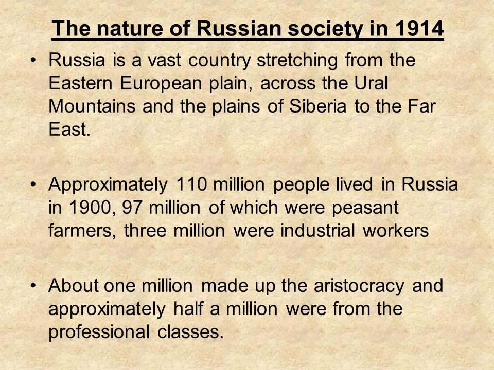 The nature of Russian society in 1914 Russia is a vast country stretching from the Eastern European plain, across the Ural Mountains and the plains of Siberia to the Far East.