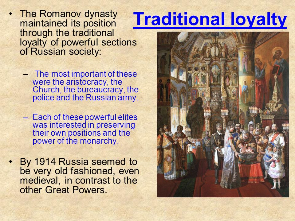 Traditional loyalty The Romanov dynasty maintained its position through the traditional loyalty of powerful sections of Russian society: – The most im