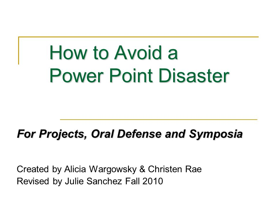 How to Avoid a Power Point Disaster For Projects, Oral Defense and Symposia Created by Alicia Wargowsky & Christen Rae Revised by Julie Sanchez Fall 2010