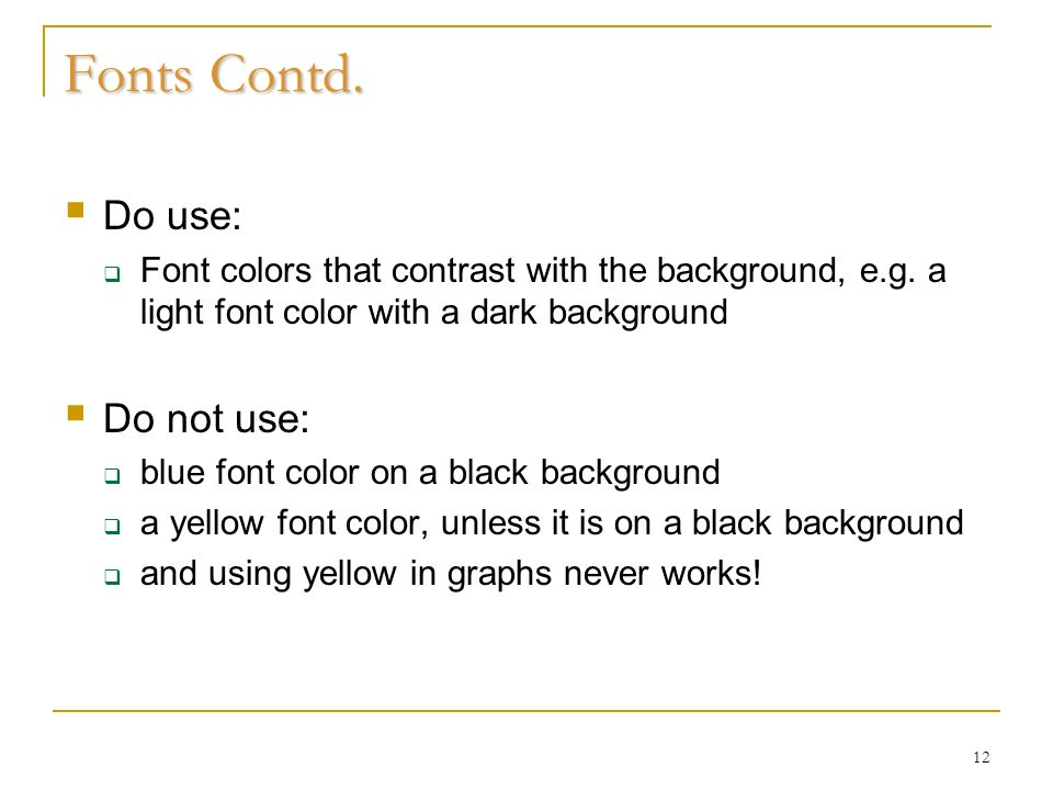12 Fonts Contd. Do use: Font colors that contrast with the background, e.g.