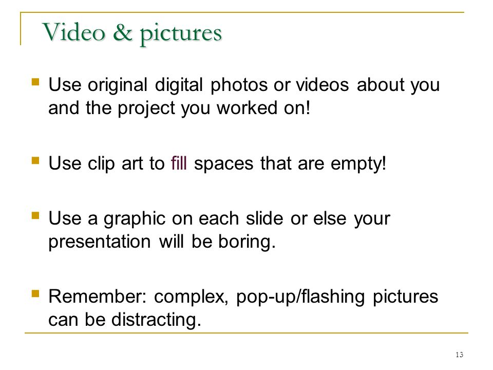 13 Video & pictures Use original digital photos or videos about you and the project you worked on.