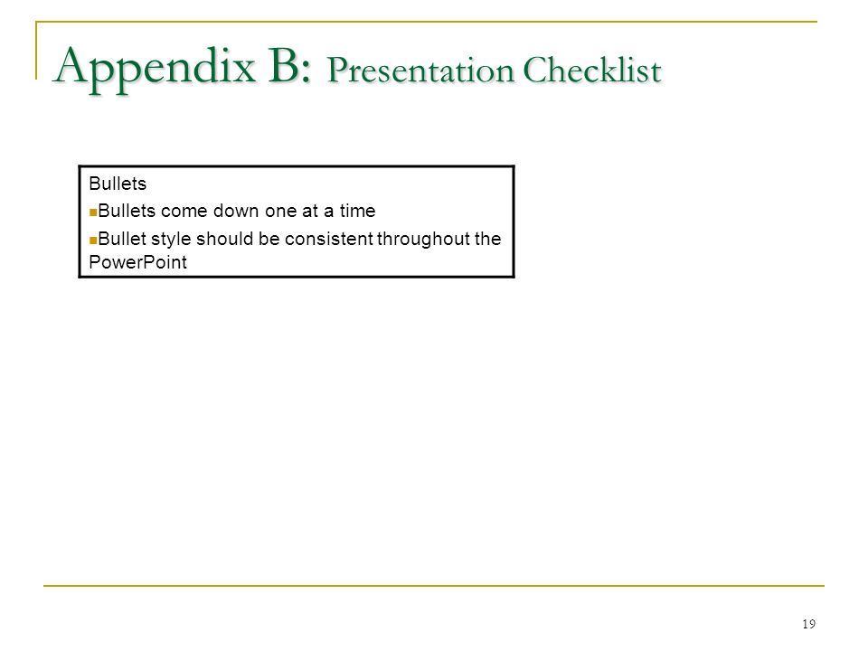 19 Appendix B: Presentation Checklist Bullets Bullets come down one at a time Bullet style should be consistent throughout the PowerPoint
