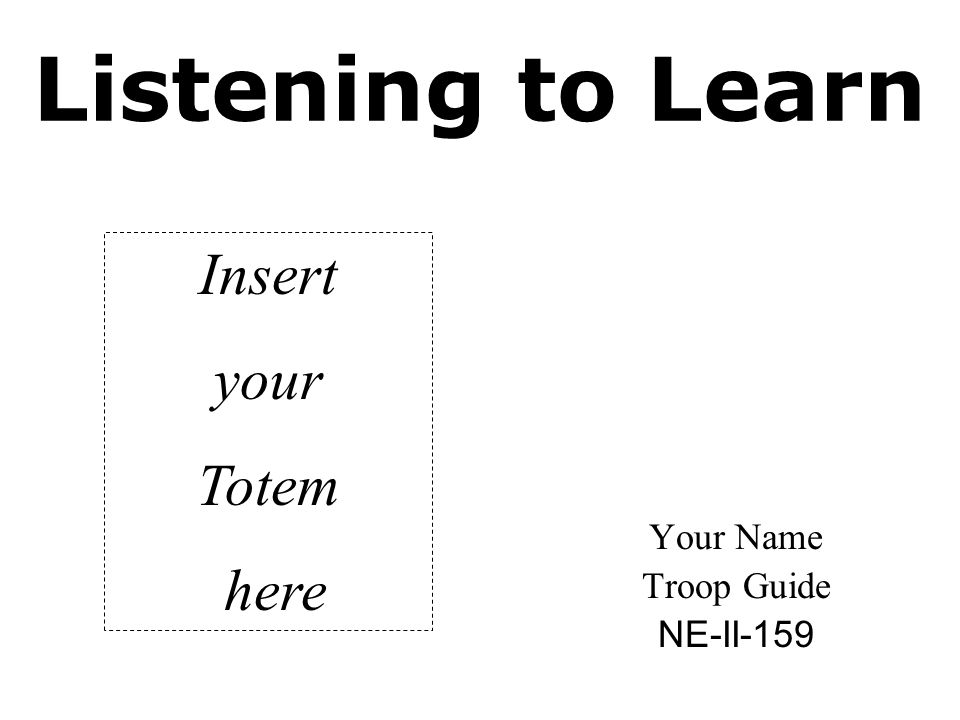 Listening to Learn Your Name Troop Guide NE-II-159 Insert your Totem here