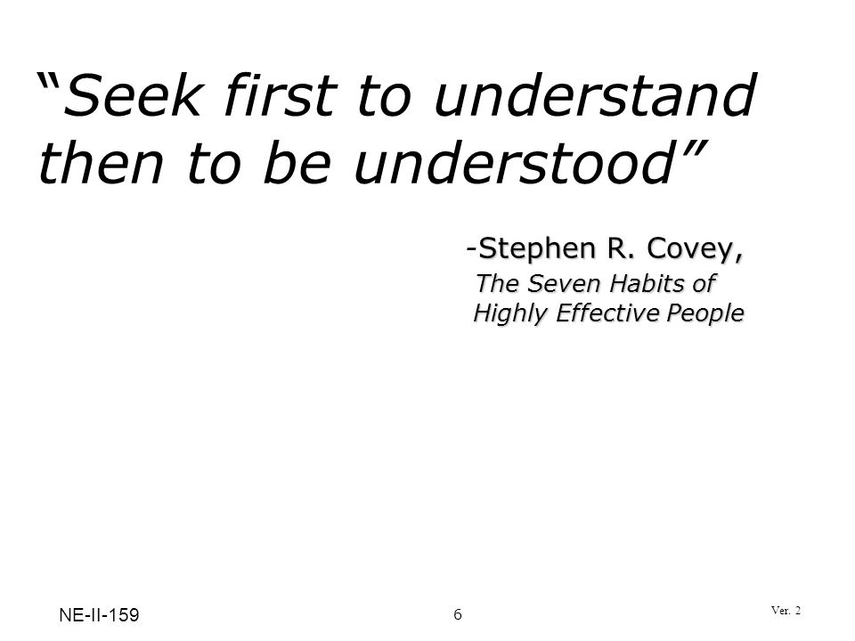 Stephen R. Covey, The Seven Habits of Highly Effective PeopleSeek first to understand then to be understood -Stephen R. Covey, The Seven Habits of Hig