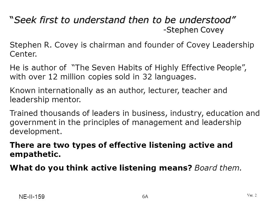 Seek first to understand then to be understood -Stephen CoveySeek first to understand then to be understood -Stephen Covey Stephen R. Covey is chairma