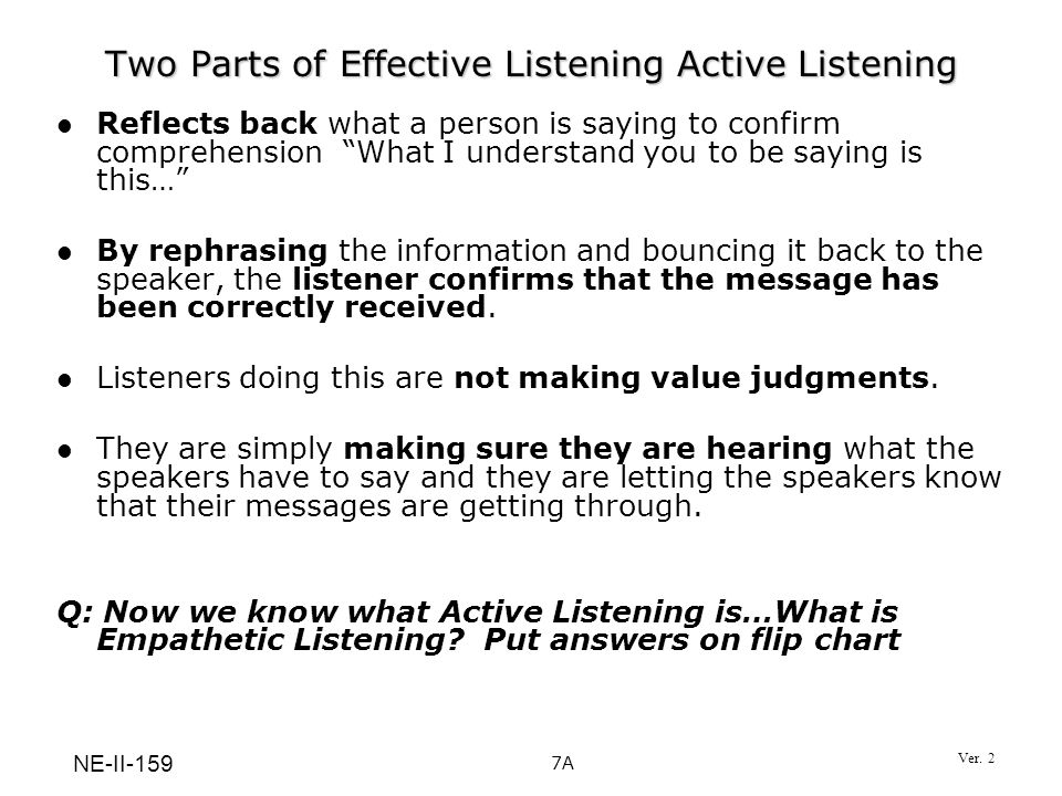 Two Parts of Effective Listening Active Listening Reflects back what a person is saying to confirm comprehension What I understand you to be saying is