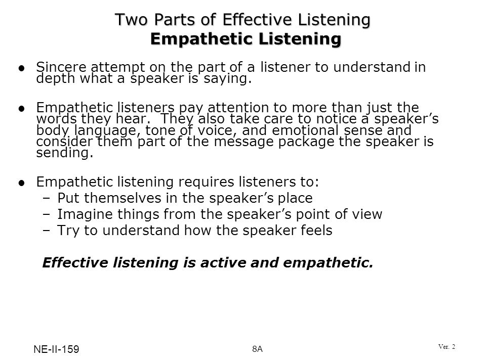Two Parts of Effective Listening Empathetic Listening Sincere attempt on the part of a listener to understand in depth what a speaker is saying. Empat