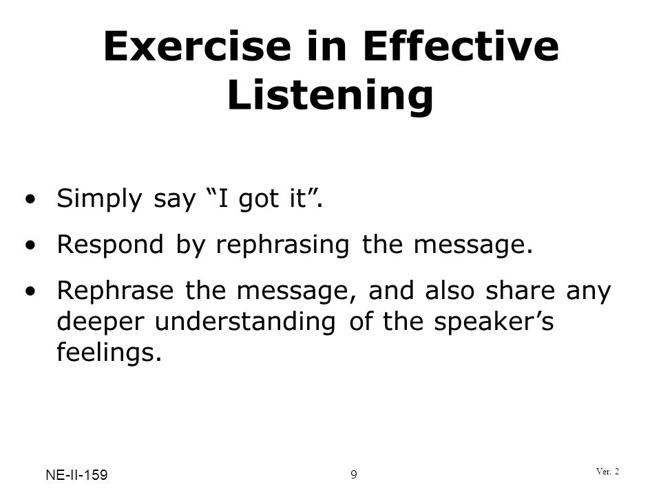 Exercise in Effective Listening Simply say I got it. Respond by rephrasing the message. Rephrase the message, and also share any deeper understanding