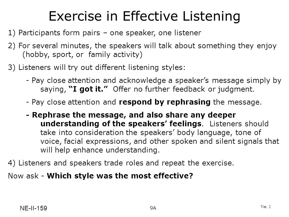 Exercise in Effective Listening 1) Participants form pairs – one speaker, one listener 2) For several minutes, the speakers will talk about something