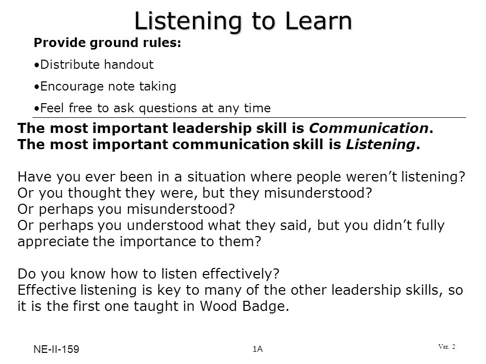 Listening to Learn Provide ground rules: Distribute handout Encourage note taking Feel free to ask questions at any time 1A The most important leaders