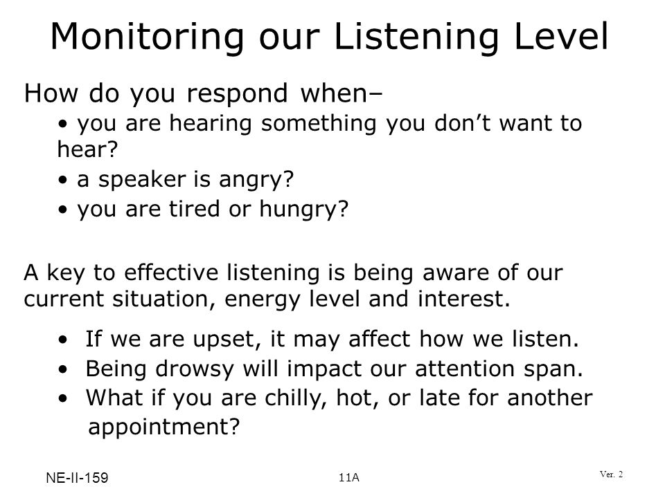 11A NE-II-159 Monitoring our Listening Level How do you respond when– A key to effective listening is being aware of our current situation, energy lev