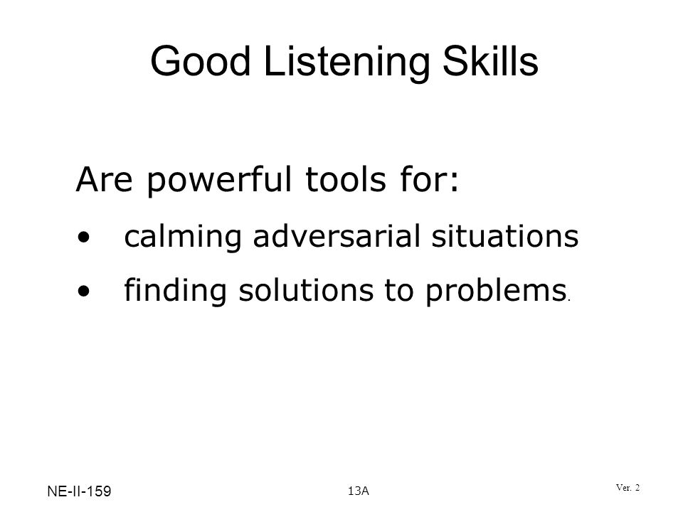 13A Good Listening Skills Are powerful tools for: calming adversarial situations finding solutions to problems. NE-II-159 Ver. 2