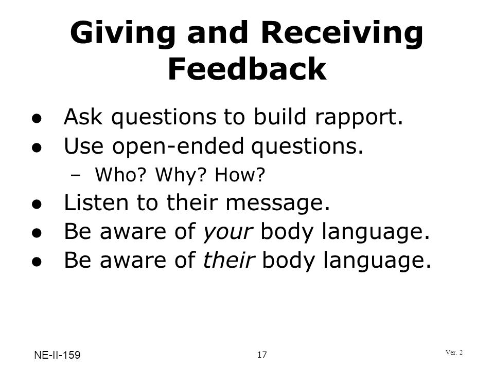 Giving and Receiving Feedback Ask questions to build rapport. Use open-ended questions. –Who? Why? How? Listen to their message. Be aware of your body