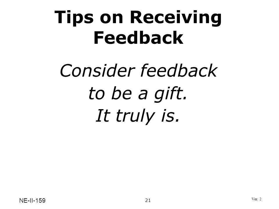 Consider feedback to be a gift. It truly is. Tips on Receiving Feedback 21 NE-II-159 Ver. 2